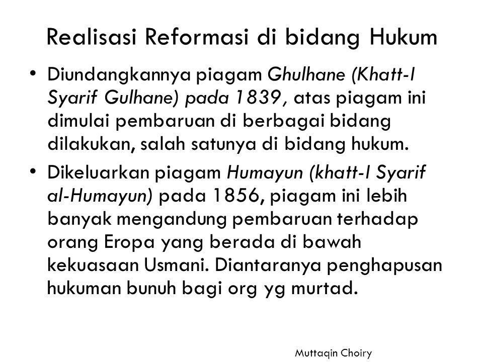Realisasi Reformasi di bidang Hukum Diundangkannya piagam Ghulhane (Khatt-I Syarif Gulhane) pada 1839, atas piagam ini dimulai pembaruan di berbagai b