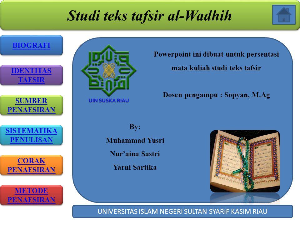 Studi teks tafsir al-Wadhih BIOGRAFI IDENTITAS TAFSIR IDENTITAS TAFSIR SISTEMATIKA PENULISAN SISTEMATIKA PENULISAN CORAK PENAFSIRAN CORAK PENAFSIRAN Powerpoint ini dibuat untuk persentasi mata kuliah studi teks tafsir Dosen pengampu : Sopyan, M.Ag By: Muhammad Yusri Nur'aina Sastri Yarni Sartika UNIVERSITAS ISLAM NEGERI SULTAN SYARIF KASIM RIAU METODE PENAFSIRAN METODE PENAFSIRAN SUMBER PENAFSIRAN SUMBER PENAFSIRAN