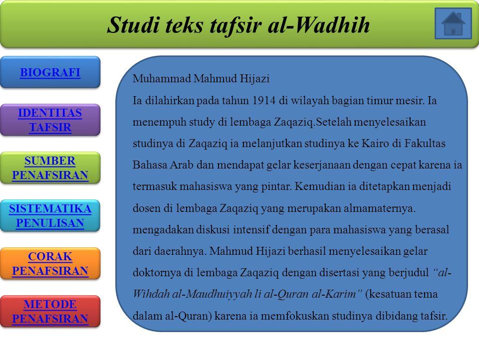 Studi teks tafsir al-Wadhih BIOGRAFI IDENTITAS TAFSIR IDENTITAS TAFSIR SISTEMATIKA PENULISAN SISTEMATIKA PENULISAN CORAK PENAFSIRAN CORAK PENAFSIRAN METODE PENAFSIRAN METODE PENAFSIRAN SUMBER PENAFSIRAN SUMBER PENAFSIRAN Muhammad Mahmud Hijazi Ia dilahirkan pada tahun 1914 di wilayah bagian timur mesir.