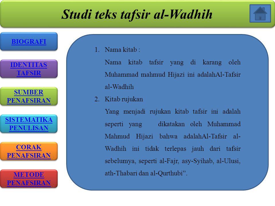 Studi teks tafsir al-Wadhih BIOGRAFI IDENTITAS TAFSIR IDENTITAS TAFSIR SISTEMATIKA PENULISAN SISTEMATIKA PENULISAN CORAK PENAFSIRAN CORAK PENAFSIRAN METODE PENAFSIRAN METODE PENAFSIRAN SUMBER PENAFSIRAN SUMBER PENAFSIRAN 1.Nama kitab : Nama kitab tafsir yang di karang oleh Muhammad mahmud Hijazi ini adalahAl-Tafsir al-Wadhih 2.Kitab rujukan Yang menjadi rujukan kitab tafsir ini adalah seperti yang dikatakan oleh Muhammad Mahmud Hijazi bahwa adalahAl-Tafsir al- Wadhih ini tidak terlepas jauh dari tafsir sebelumya, seperti al-Fajr, asy-Syihab, al-Ulusi, ath-Thabari dan al-Qurthubi .