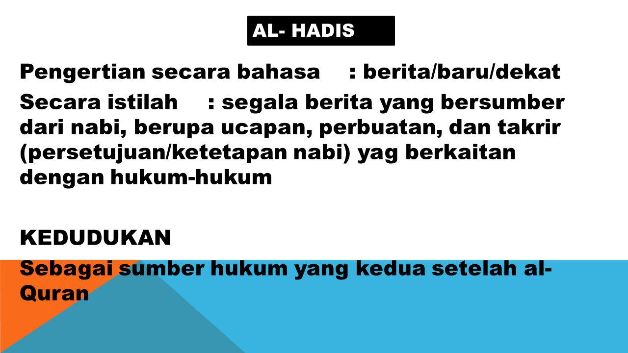 AL- HADIS Pengertian secara bahasa: berita/baru/dekat Secara istilah: segala berita yang bersumber dari nabi, berupa ucapan, perbuatan, dan takrir (pe