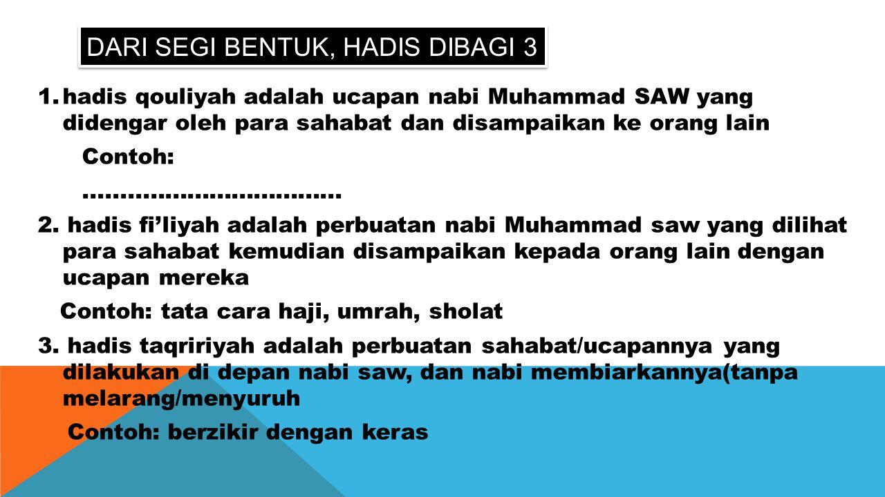 DARI SEGI BENTUK, HADIS DIBAGI 3 1.hadis qouliyah adalah ucapan nabi Muhammad SAW yang didengar oleh para sahabat dan disampaikan ke orang lain Contoh
