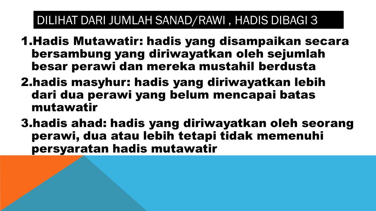 DILIHAT DARI JUMLAH SANAD/RAWI, HADIS DIBAGI 3 1.Hadis Mutawatir: hadis yang disampaikan secara bersambung yang diriwayatkan oleh sejumlah besar peraw