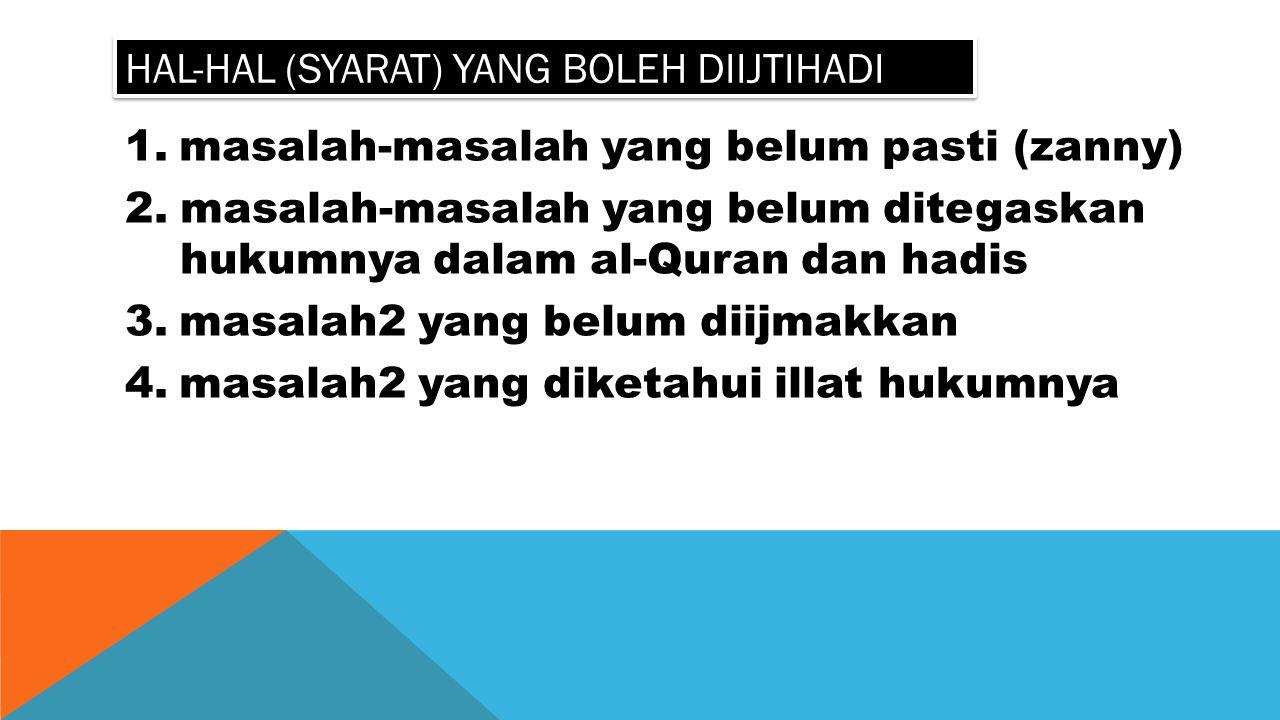 HAL-HAL (SYARAT) YANG BOLEH DIIJTIHADI 1.masalah-masalah yang belum pasti (zanny) 2.masalah-masalah yang belum ditegaskan hukumnya dalam al-Quran dan