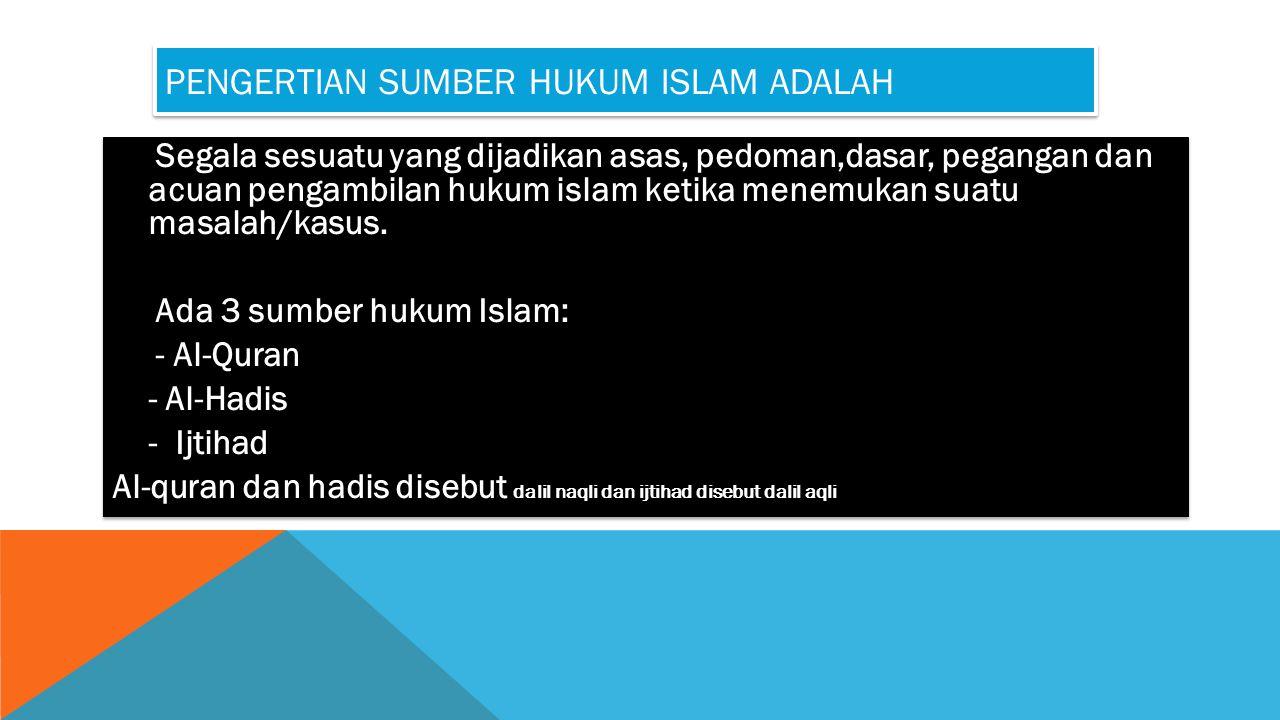 PENGERTIAN SUMBER HUKUM ISLAM ADALAH Segala sesuatu yang dijadikan asas, pedoman,dasar, pegangan dan acuan pengambilan hukum islam ketika menemukan su