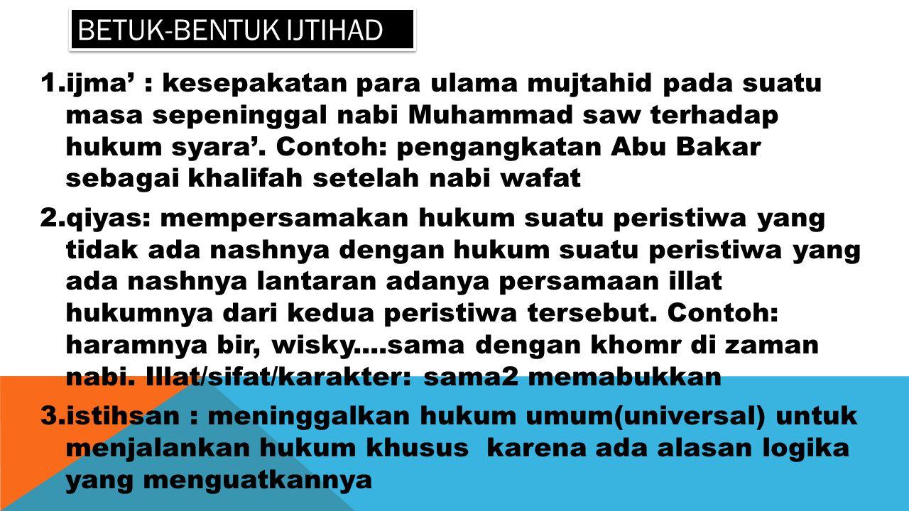 BETUK-BENTUK IJTIHAD 1.ijma' : kesepakatan para ulama mujtahid pada suatu masa sepeninggal nabi Muhammad saw terhadap hukum syara'. Contoh: pengangkat