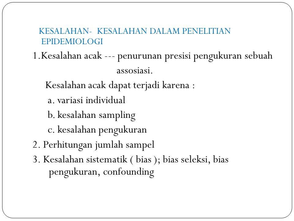 KESALAHAN- KESALAHAN DALAM PENELITIAN EPIDEMIOLOGI 1.Kesalahan acak --- penurunan presisi pengukuran sebuah assosiasi. Kesalahan acak dapat terjadi ka
