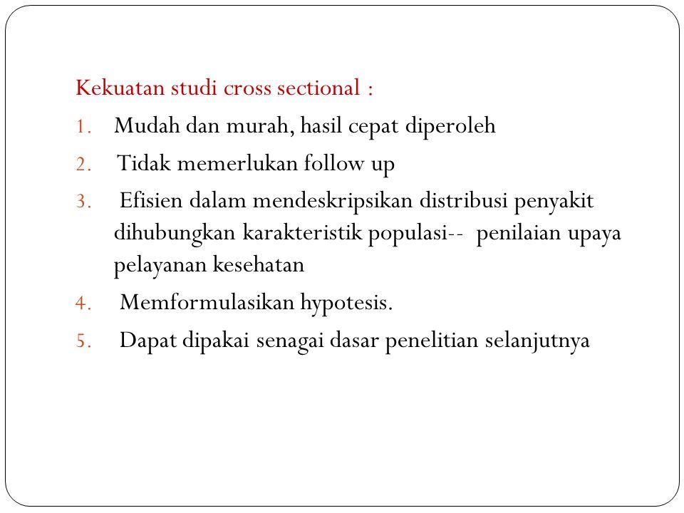 Kekuatan studi cross sectional : 1. Mudah dan murah, hasil cepat diperoleh 2. Tidak memerlukan follow up 3. Efisien dalam mendeskripsikan distribusi p