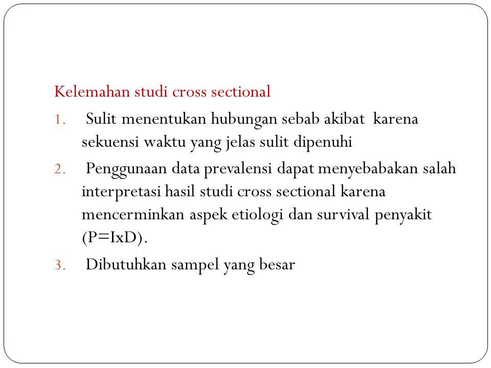 Kelemahan studi cross sectional 1. Sulit menentukan hubungan sebab akibat karena sekuensi waktu yang jelas sulit dipenuhi 2. Penggunaan data prevalens