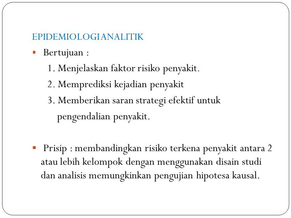 EPIDEMIOLOGI ANALITIK  Bertujuan : 1. Menjelaskan faktor risiko penyakit. 2. Memprediksi kejadian penyakit 3. Memberikan saran strategi efektif untuk