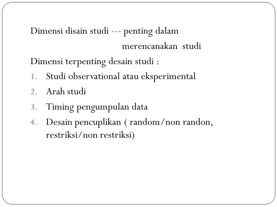 Dimensi disain studi --- penting dalam merencanakan studi Dimensi terpenting desain studi : 1. Studi observational atau eksperimental 2. Arah studi 3.