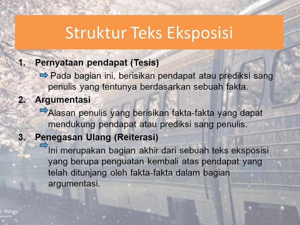Struktur Teks Eksposisi 1.Pernyataan pendapat (Tesis) Pada bagian ini, berisikan pendapat atau prediksi sang penulis yang tentunya berdasarkan sebuah