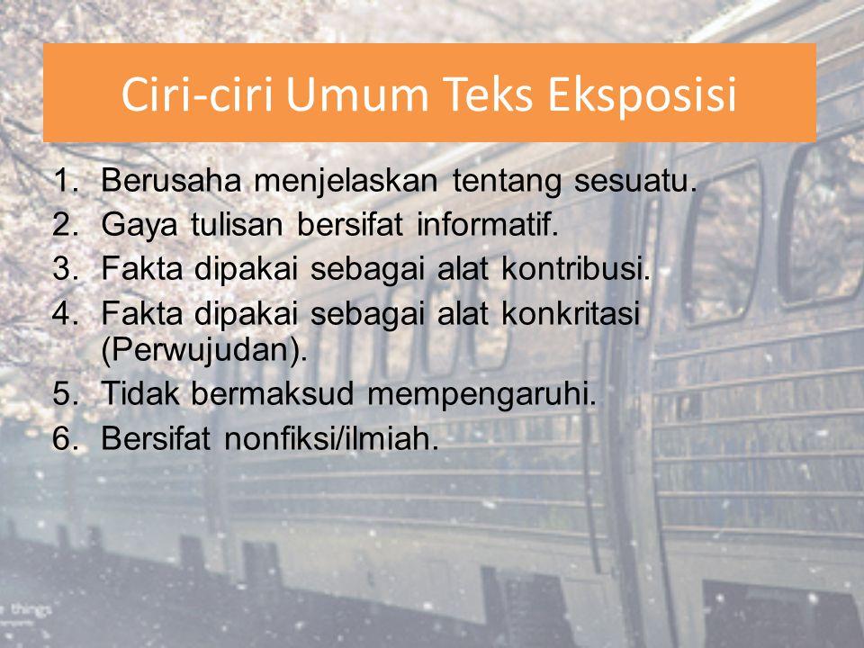 Ciri-ciri Umum Teks Eksposisi 1.Berusaha menjelaskan tentang sesuatu. 2.Gaya tulisan bersifat informatif. 3.Fakta dipakai sebagai alat kontribusi. 4.F