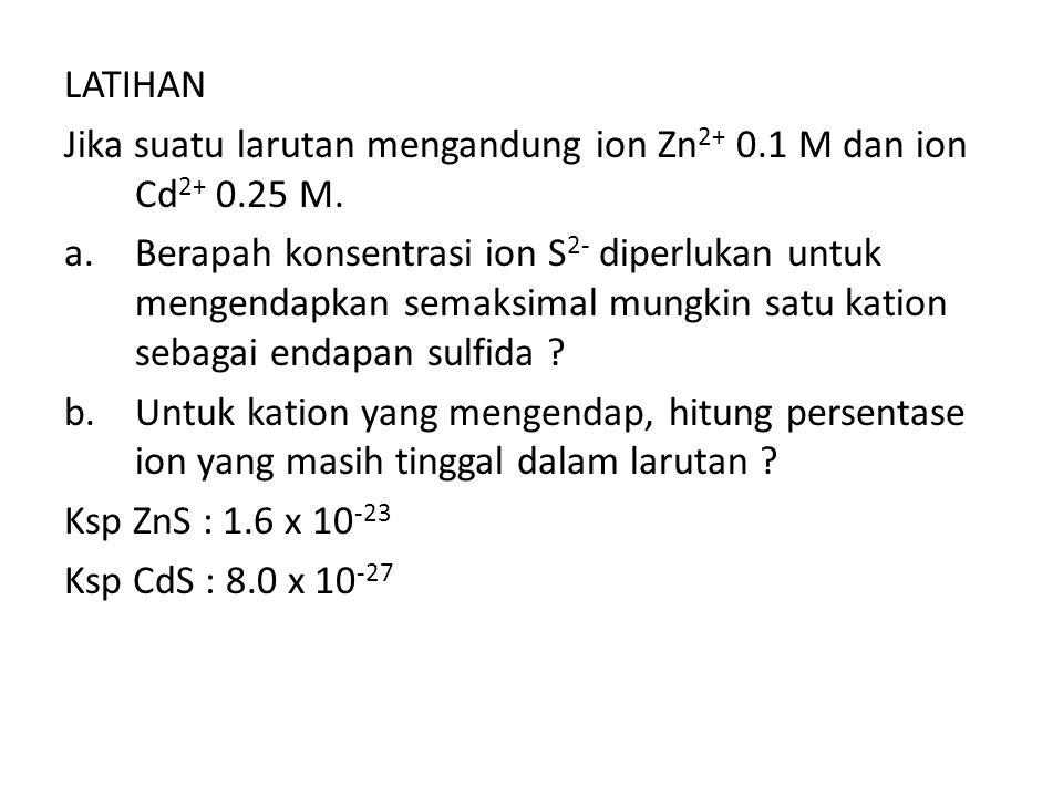 LATIHAN Jika suatu larutan mengandung ion Zn 2+ 0.1 M dan ion Cd 2+ 0.25 M.