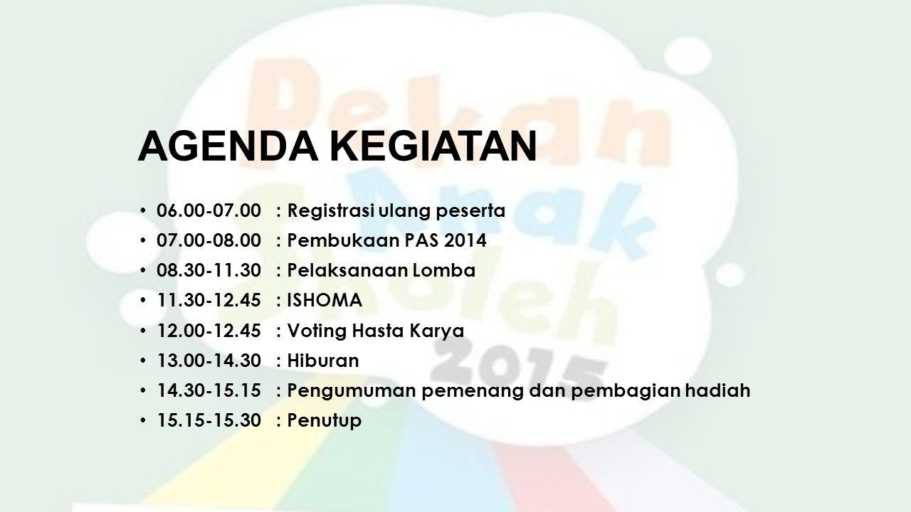 AGENDA KEGIATAN 06.00-07.00: Registrasi ulang peserta 07.00-08.00: Pembukaan PAS 2014 08.30-11.30: Pelaksanaan Lomba 11.30-12.45: ISHOMA 12.00-12.45: Voting Hasta Karya 13.00-14.30: Hiburan 14.30-15.15: Pengumuman pemenang dan pembagian hadiah 15.15-15.30: Penutup
