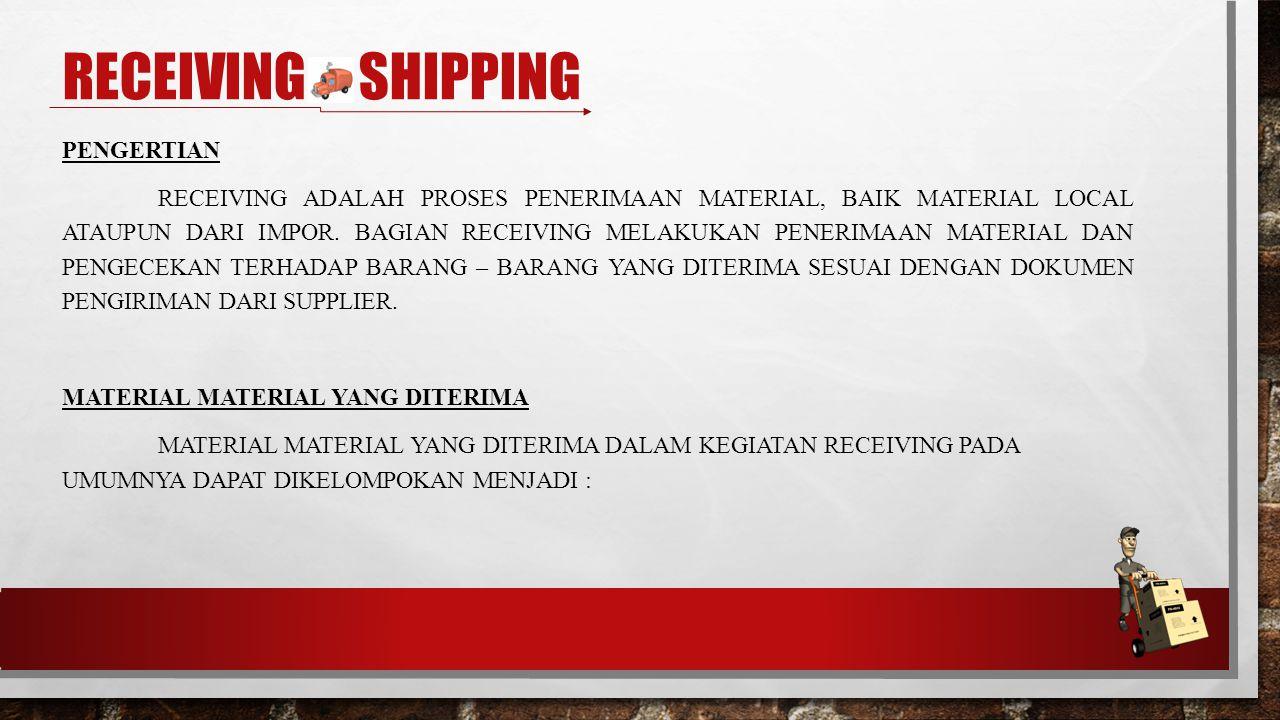 RECEIVING & SHIPPING PENGERTIAN RECEIVING ADALAH PROSES PENERIMAAN MATERIAL, BAIK MATERIAL LOCAL ATAUPUN DARI IMPOR.