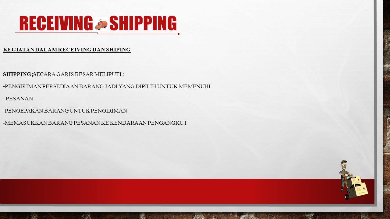 KEGIATAN DALAM RECEIVING DAN SHIPING SHIPPING;SECARA GARIS BESAR MELIPUTI : -PENGIRIMAN PERSEDIAAN BARANG JADI YANG DIPILIH UNTUK MEMENUHI PESANAN -PENGEPAKAN BARANG UNTUK PENGIRIMAN -MEMASUKKAN BARANG PESANAN KE KENDARAAN PENGANGKUT RECEIVING & SHIPPING