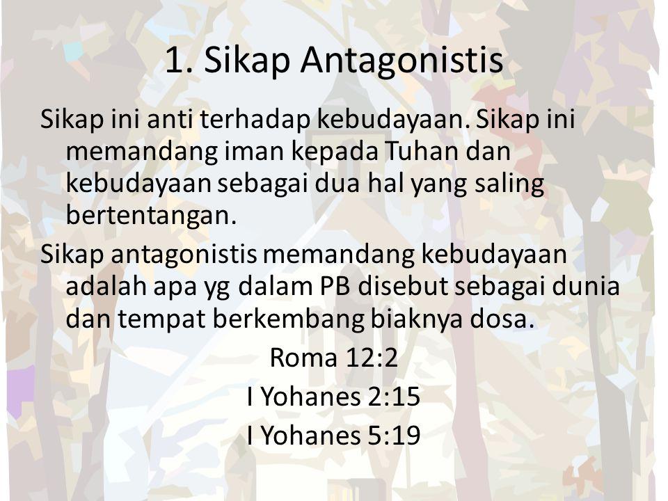 1. Sikap Antagonistis Sikap ini anti terhadap kebudayaan. Sikap ini memandang iman kepada Tuhan dan kebudayaan sebagai dua hal yang saling bertentanga