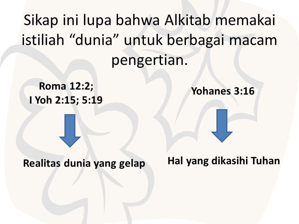 """Sikap ini lupa bahwa Alkitab memakai istiliah """"dunia"""" untuk berbagai macam pengertian. Yohanes 3:16 Roma 12:2; I Yoh 2:15; 5:19 Realitas dunia yang ge"""