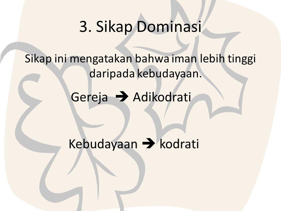 3. Sikap Dominasi Sikap ini mengatakan bahwa iman lebih tinggi daripada kebudayaan. Gereja  Adikodrati Kebudayaan  kodrati