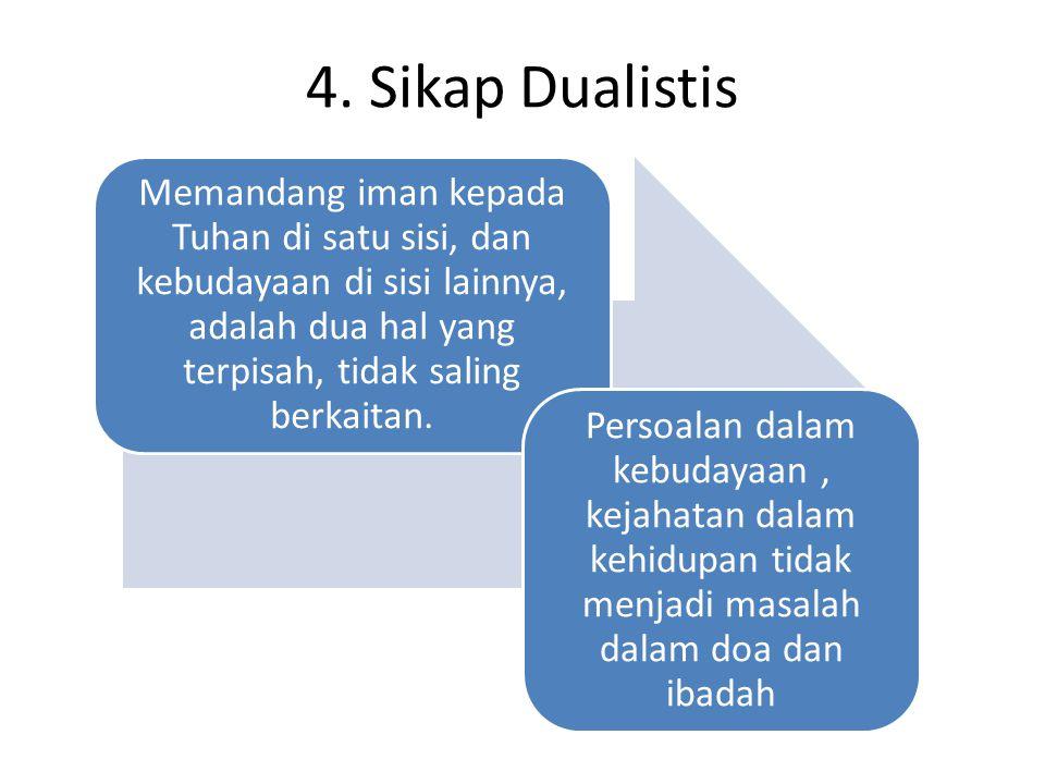 4. Sikap Dualistis Memandang iman kepada Tuhan di satu sisi, dan kebudayaan di sisi lainnya, adalah dua hal yang terpisah, tidak saling berkaitan. Per