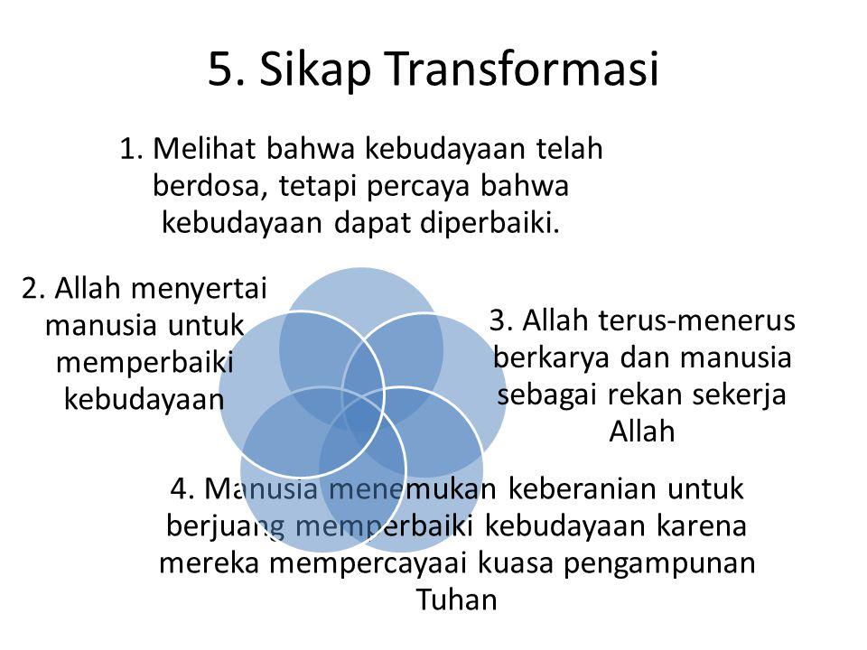 5. Sikap Transformasi 1. Melihat bahwa kebudayaan telah berdosa, tetapi percaya bahwa kebudayaan dapat diperbaiki. 3. Allah terus-menerus berkarya dan