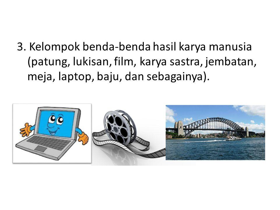 3. Kelompok benda-benda hasil karya manusia (patung, lukisan, film, karya sastra, jembatan, meja, laptop, baju, dan sebagainya).