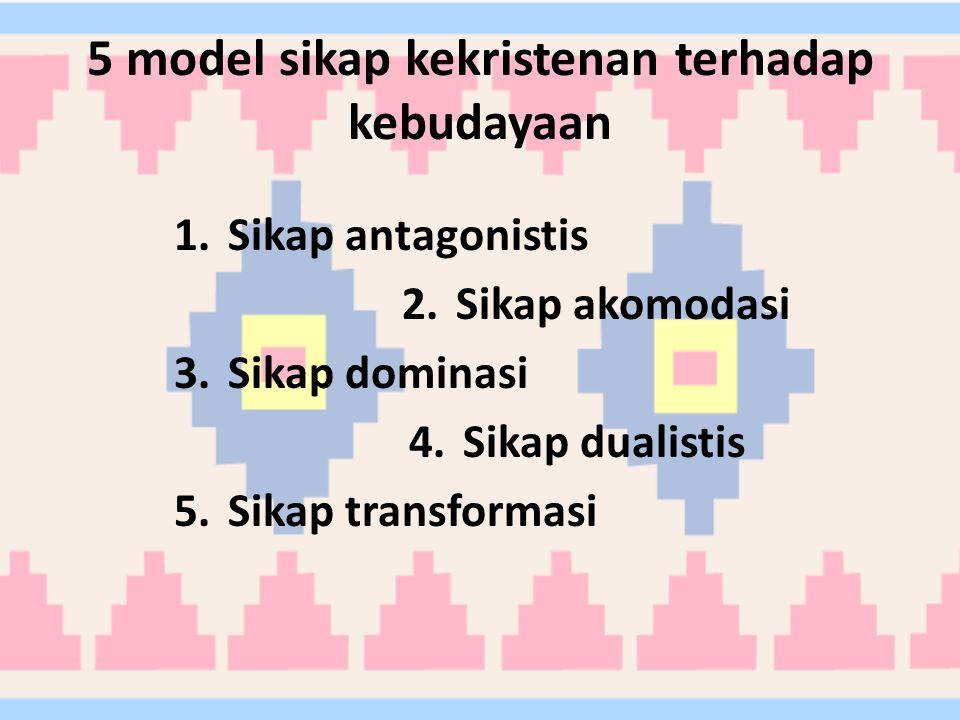 5 model sikap kekristenan terhadap kebudayaan 1.Sikap antagonistis 2.Sikap akomodasi 3.Sikap dominasi 4.Sikap dualistis 5.Sikap transformasi