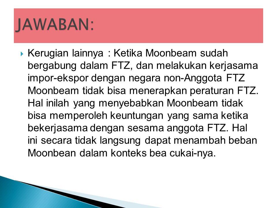  Kerugian lainnya : Ketika Moonbeam sudah bergabung dalam FTZ, dan melakukan kerjasama impor-ekspor dengan negara non-Anggota FTZ Moonbeam tidak bisa menerapkan peraturan FTZ.