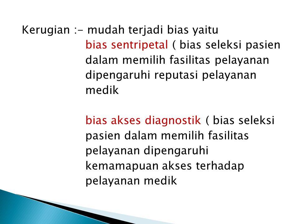 Kerugian :- mudah terjadi bias yaitu bias sentripetal ( bias seleksi pasien dalam memilih fasilitas pelayanan dipengaruhi reputasi pelayanan medik bia