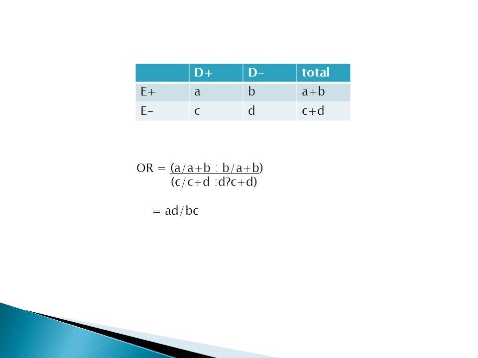 D+D-total E+aba+b E-cdc+d OR = (a/a+b : b/a+b) (c/c+d :d?c+d) = ad/bc