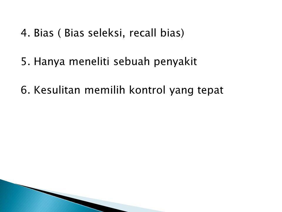 4. Bias ( Bias seleksi, recall bias) 5. Hanya meneliti sebuah penyakit 6. Kesulitan memilih kontrol yang tepat
