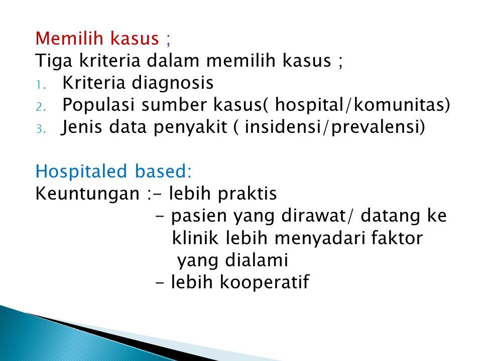 Memilih kasus ; Tiga kriteria dalam memilih kasus ; 1. Kriteria diagnosis 2. Populasi sumber kasus( hospital/komunitas) 3. Jenis data penyakit ( insid