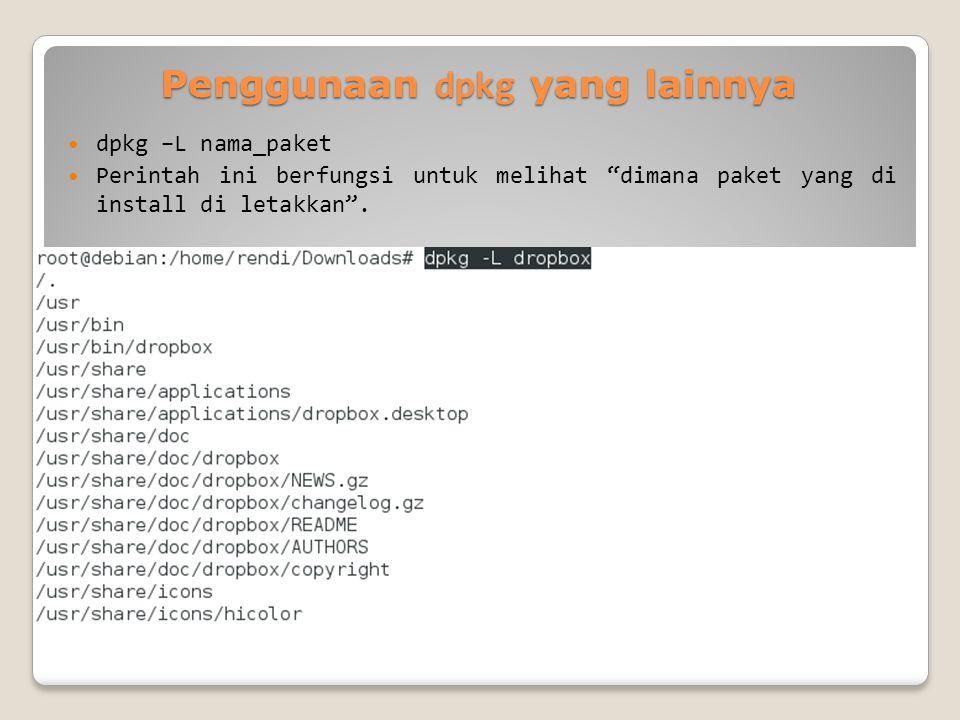 Penggunaan dpkg yang lainnya dpkg –L nama_paket Perintah ini berfungsi untuk melihat dimana paket yang di install di letakkan .