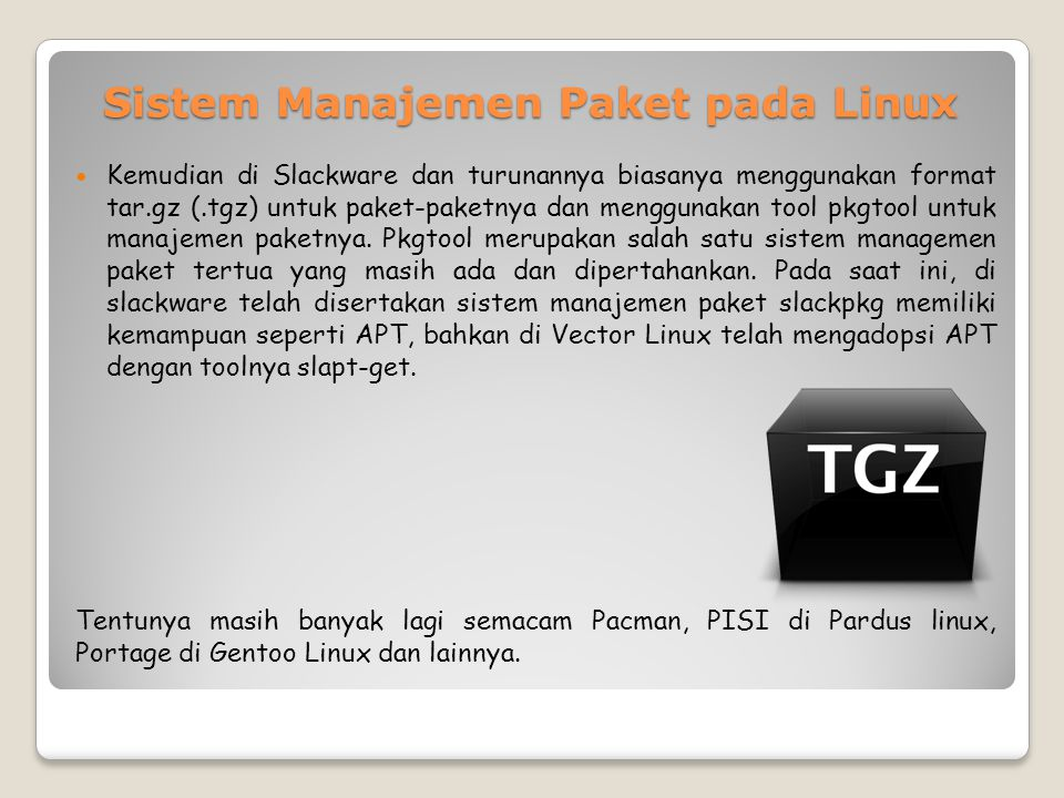 Sistem Manajemen Paket pada Linux Kemudian di Slackware dan turunannya biasanya menggunakan format tar.gz (.tgz) untuk paket-paketnya dan menggunakan tool pkgtool untuk manajemen paketnya.