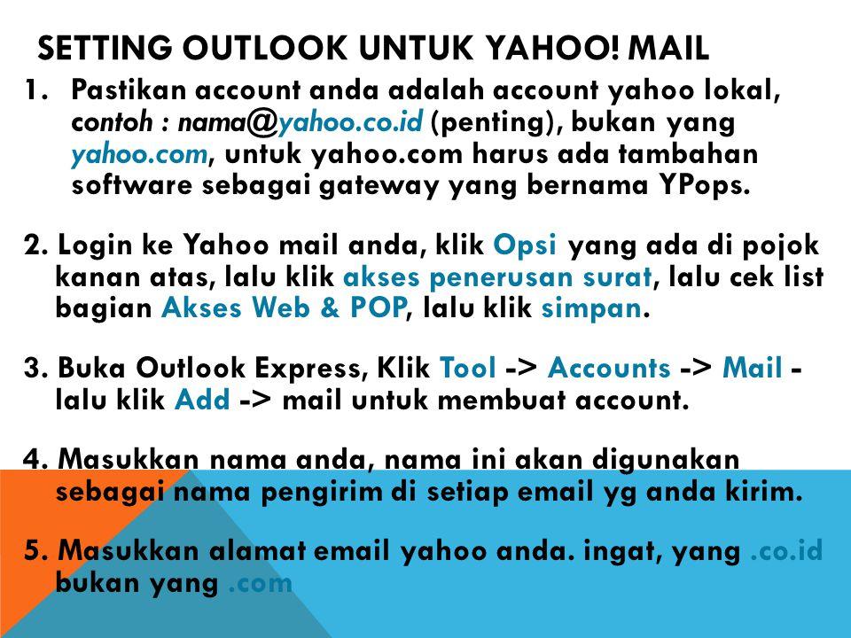 SETTING OUTLOOK UNTUK YAHOO! MAIL 1.Pastikan account anda adalah account yahoo lokal, contoh : nama@yahoo.co.id (penting), bukan yang yahoo.com, untuk