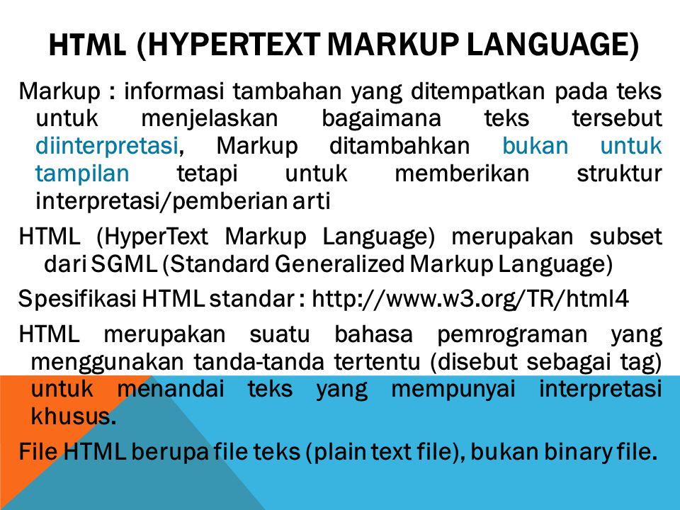 Markup : informasi tambahan yang ditempatkan pada teks untuk menjelaskan bagaimana teks tersebut diinterpretasi, Markup ditambahkan bukan untuk tampilan tetapi untuk memberikan struktur interpretasi/pemberian arti HTML (HyperText Markup Language) merupakan subset dari SGML (Standard Generalized Markup Language) Spesifikasi HTML standar : http://www.w3.org/TR/html4 HTML merupakan suatu bahasa pemrograman yang menggunakan tanda-tanda tertentu (disebut sebagai tag) untuk menandai teks yang mempunyai interpretasi khusus.