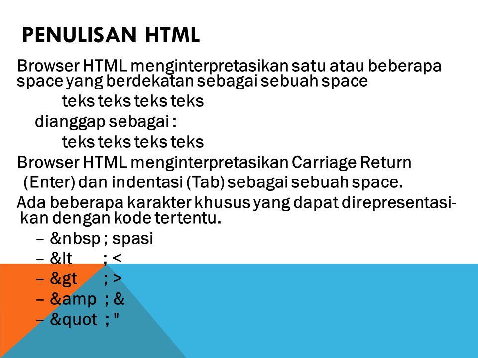 PENULISAN HTML Browser HTML menginterpretasikan satu atau beberapa space yang berdekatan sebagai sebuah space teks teks teks teks dianggap sebagai : teks teks teks teks Browser HTML menginterpretasikan Carriage Return (Enter) dan indentasi (Tab) sebagai sebuah space.