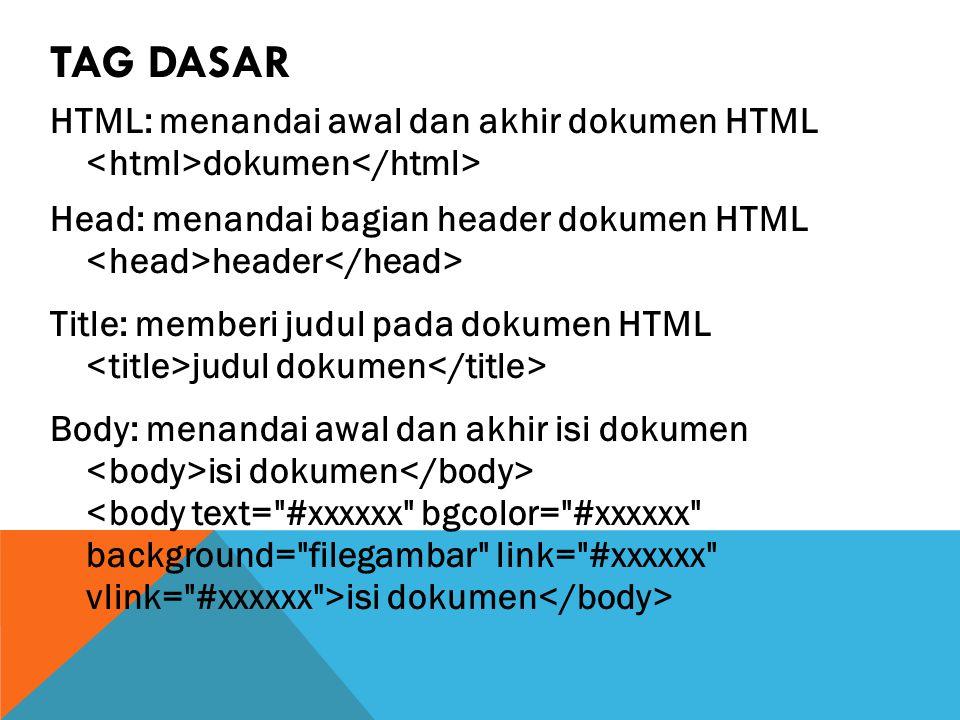 TAG DASAR HTML: menandai awal dan akhir dokumen HTML dokumen Head: menandai bagian header dokumen HTML header Title: memberi judul pada dokumen HTML judul dokumen Body: menandai awal dan akhir isi dokumen isi dokumen <body text= #xxxxxx bgcolor= #xxxxxx background= filegambar link= #xxxxxx vlink= #xxxxxx >isi dokumen