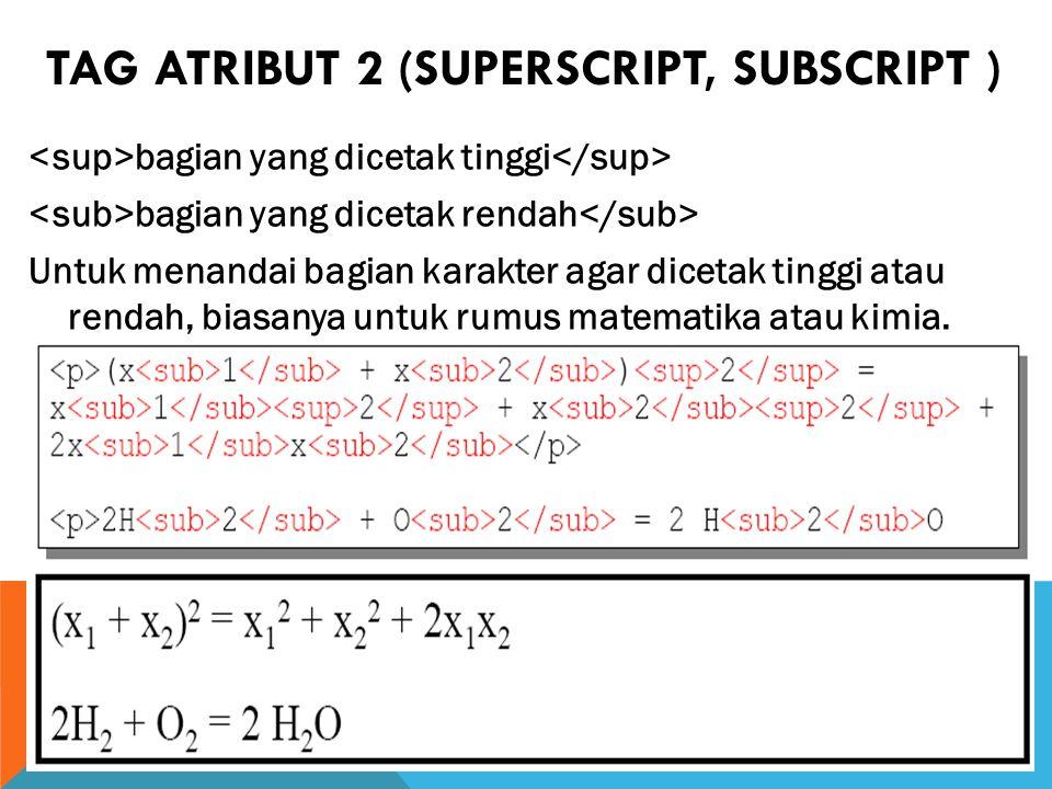 TAG ATRIBUT 2 (SUPERSCRIPT, SUBSCRIPT ) bagian yang dicetak tinggi bagian yang dicetak rendah Untuk menandai bagian karakter agar dicetak tinggi atau rendah, biasanya untuk rumus matematika atau kimia.