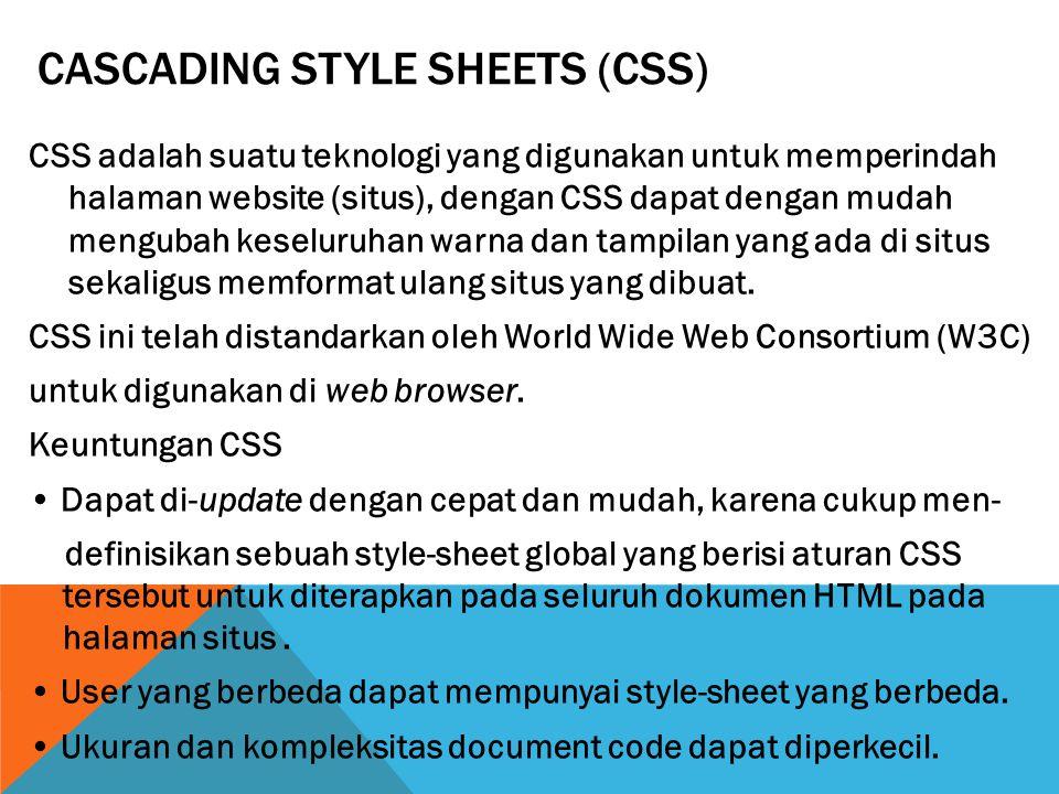 CASCADING STYLE SHEETS (CSS) CSS adalah suatu teknologi yang digunakan untuk memperindah halaman website (situs), dengan CSS dapat dengan mudah mengubah keseluruhan warna dan tampilan yang ada di situs sekaligus memformat ulang situs yang dibuat.