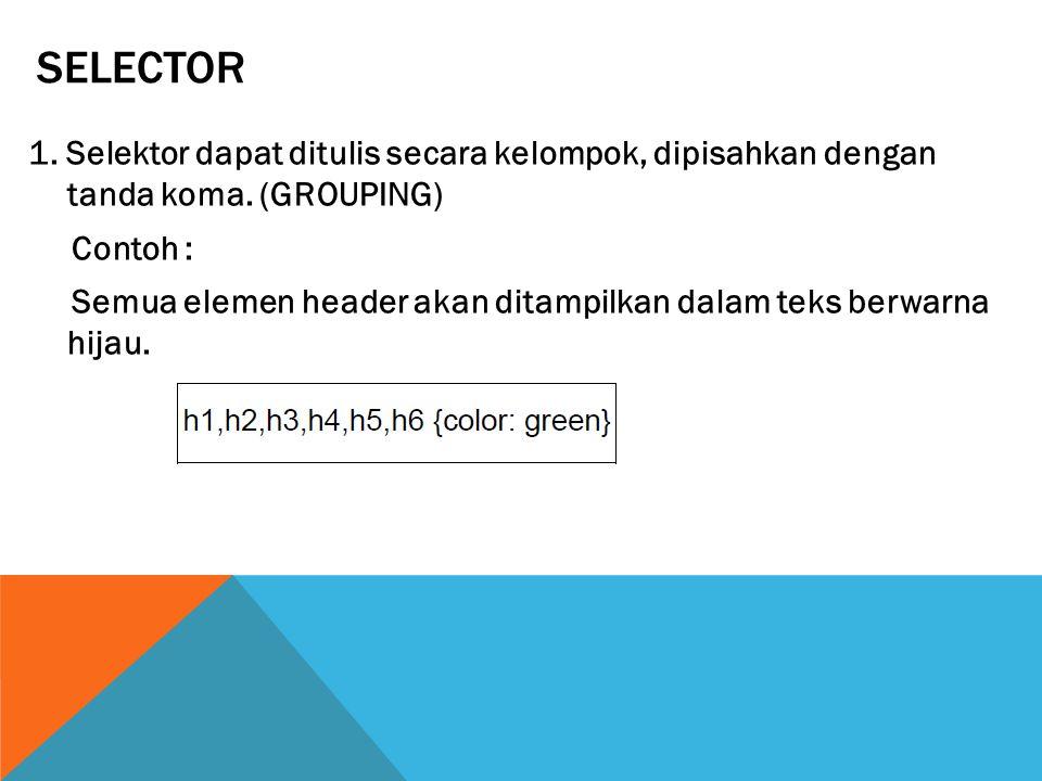 SELECTOR 1. Selektor dapat ditulis secara kelompok, dipisahkan dengan tanda koma. (GROUPING) Contoh : Semua elemen header akan ditampilkan dalam teks