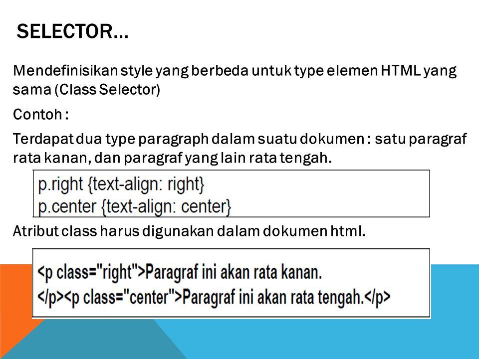 SELECTOR… Mendefinisikan style yang berbeda untuk type elemen HTML yang sama (Class Selector) Contoh : Terdapat dua type paragraph dalam suatu dokumen : satu paragraf rata kanan, dan paragraf yang lain rata tengah.
