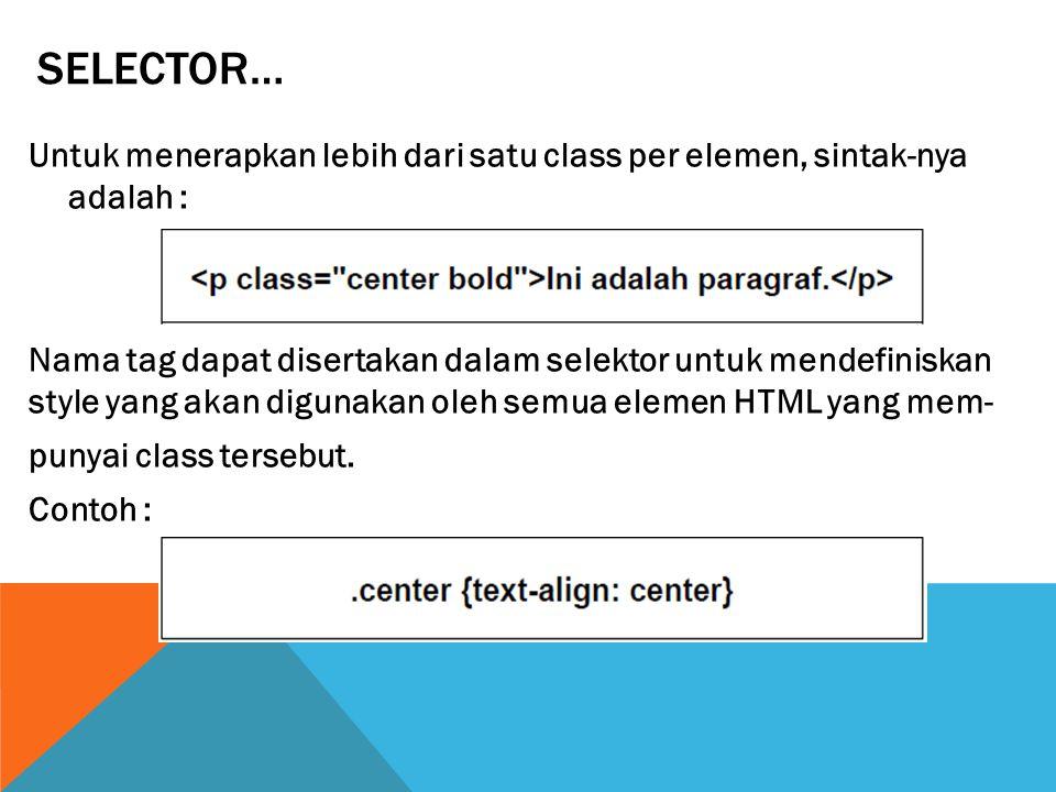 SELECTOR… Untuk menerapkan lebih dari satu class per elemen, sintak-nya adalah : Nama tag dapat disertakan dalam selektor untuk mendefiniskan style yang akan digunakan oleh semua elemen HTML yang mem- punyai class tersebut.