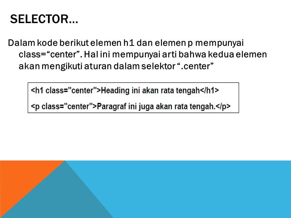 "SELECTOR… Dalam kode berikut elemen h1 dan elemen p mempunyai class=""center"". Hal ini mempunyai arti bahwa kedua elemen akan mengikuti aturan dalam se"