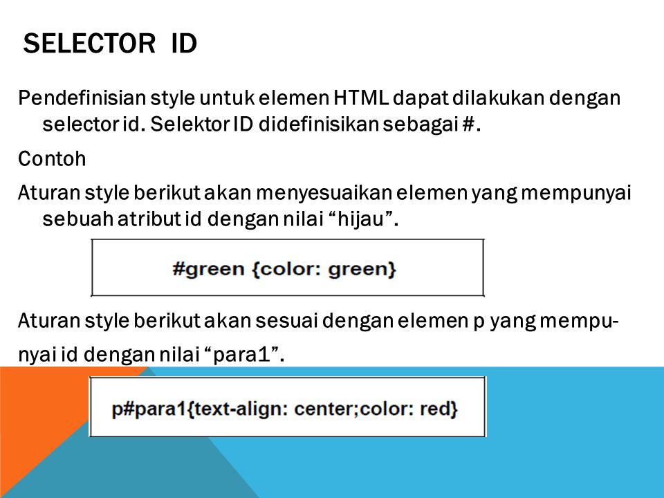 SELECTOR ID Pendefinisian style untuk elemen HTML dapat dilakukan dengan selector id. Selektor ID didefinisikan sebagai #. Contoh Aturan style berikut
