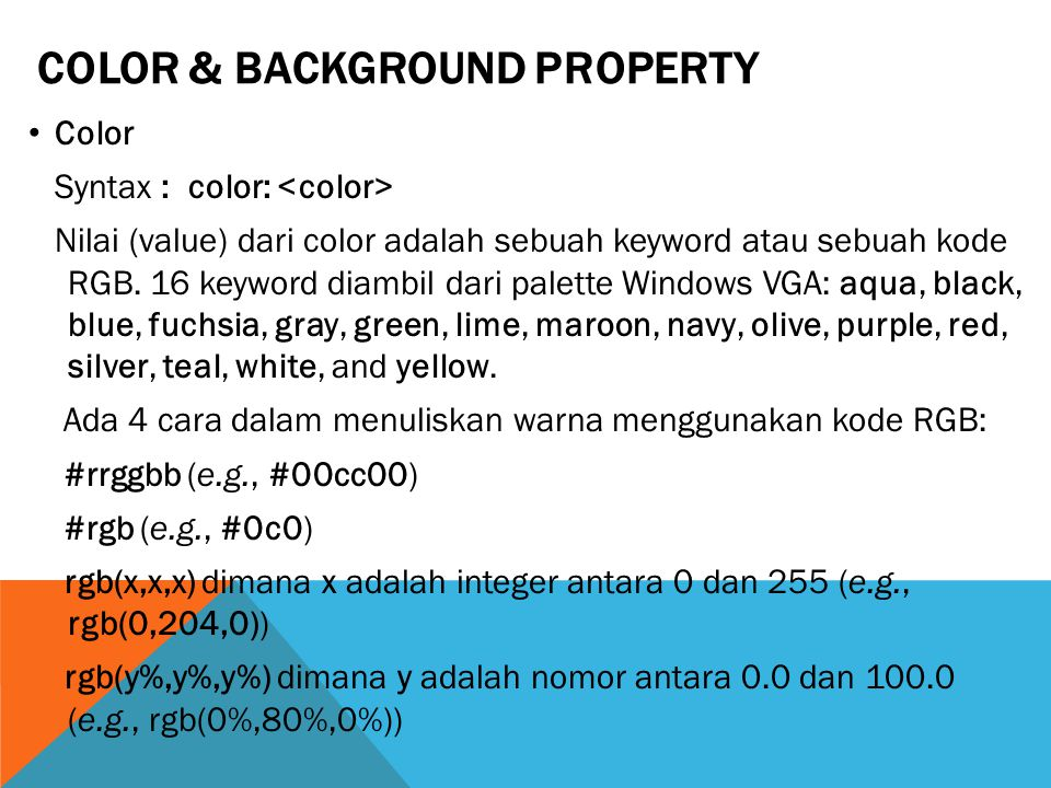 COLOR & BACKGROUND PROPERTY Color Syntax : color: Nilai (value) dari color adalah sebuah keyword atau sebuah kode RGB.