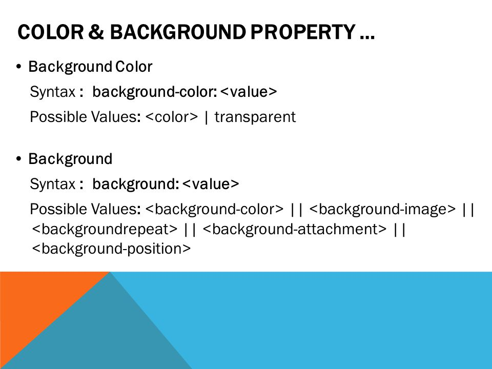 COLOR & BACKGROUND PROPERTY … Background Color Syntax : background-color: Possible Values: | transparent Background Syntax : background: Possible Values: || || || ||