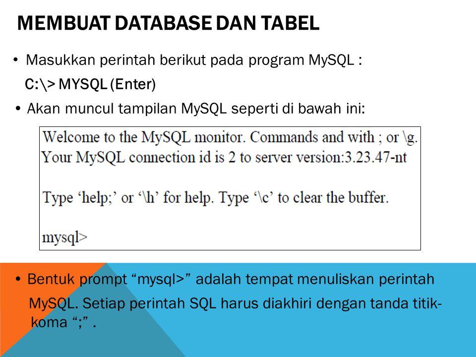 MEMBUAT DATABASE DAN TABEL Masukkan perintah berikut pada program MySQL : C:\> MYSQL (Enter) Akan muncul tampilan MySQL seperti di bawah ini: Bentuk prompt mysql> adalah tempat menuliskan perintah MySQL.