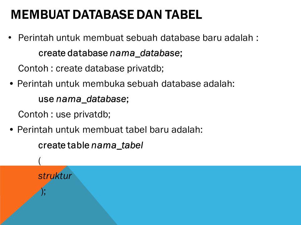 MEMBUAT DATABASE DAN TABEL Perintah untuk membuat sebuah database baru adalah : create database nama_database; Contoh : create database privatdb; Perintah untuk membuka sebuah database adalah: use nama_database; Contoh : use privatdb; Perintah untuk membuat tabel baru adalah: create table nama_tabel ( struktur );